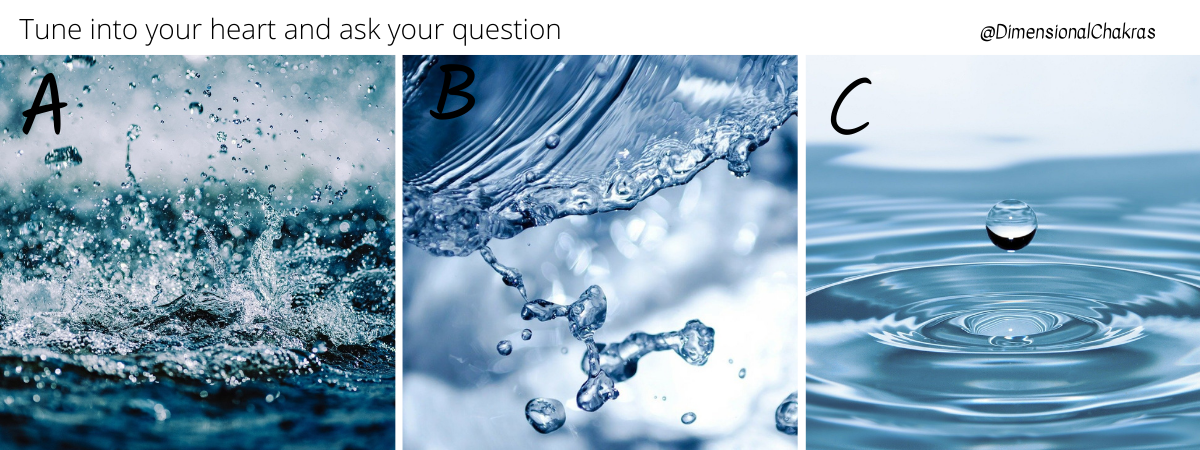Tune into your heart, ask for guidance then choose a picture - A, B or C for your Wisdom of the Oracle Water Message