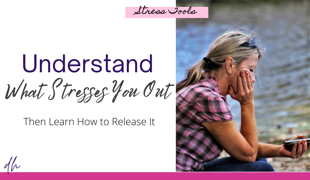 understand what stresses you out so you can learn how to release stress